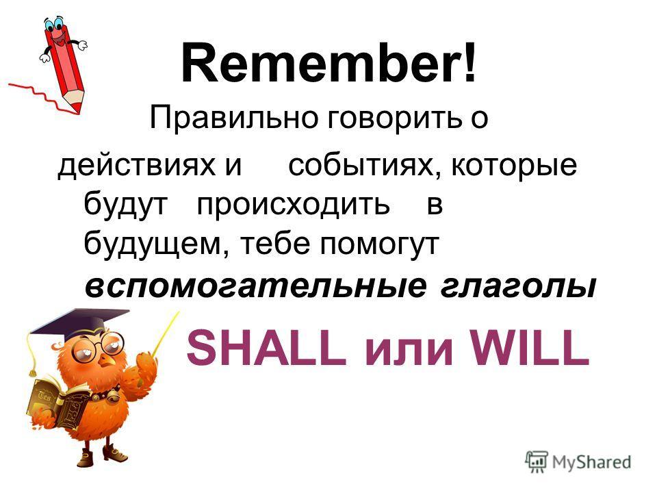 Remember! Правильно говорить о действиях и событиях, которые будут происходить в будущем, тебе помогут вспомогательные глаголы SHALL или WILL