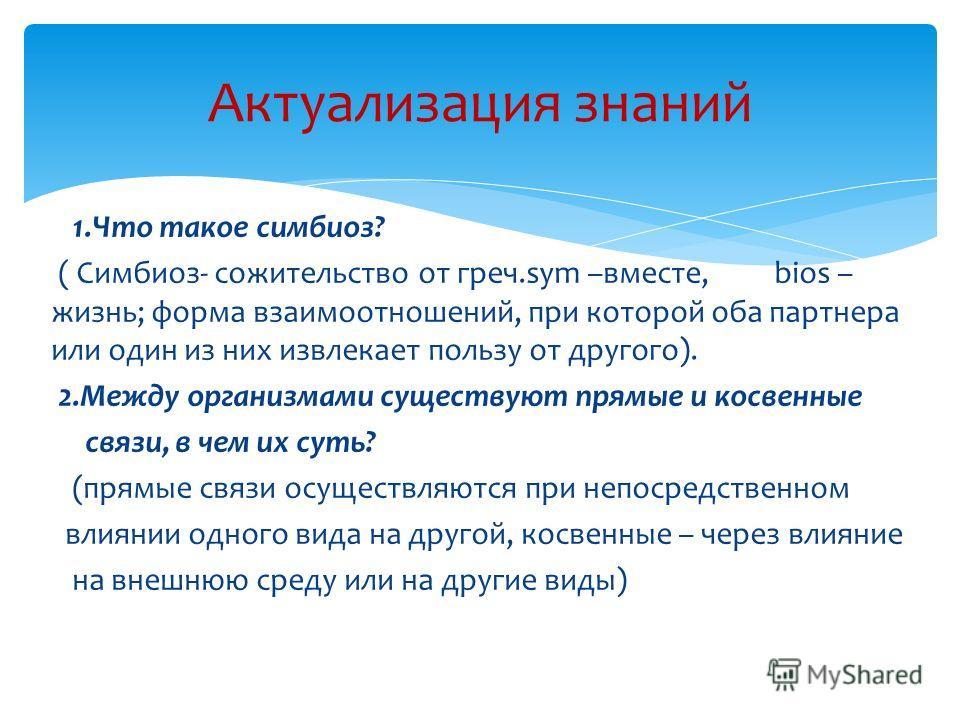 1.Что такое симбиоз? ( Симбиоз- сожительство от греч.sym –вместе, bios – жизнь; форма взаимоотношений, при которой оба партнера или один из них извлекает пользу от другого). 2.Между организмами существуют прямые и косвенные связи, в чем их суть? (пря