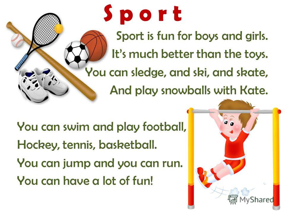 Sport is fun for boys and girls. Its much better than the toys. You can sledge, and ski, and skate, And play snowballs with Kate. You can swim and play football, Hockey, tennis, basketball. You can jump and you can run. You can have a lot of fun! S p