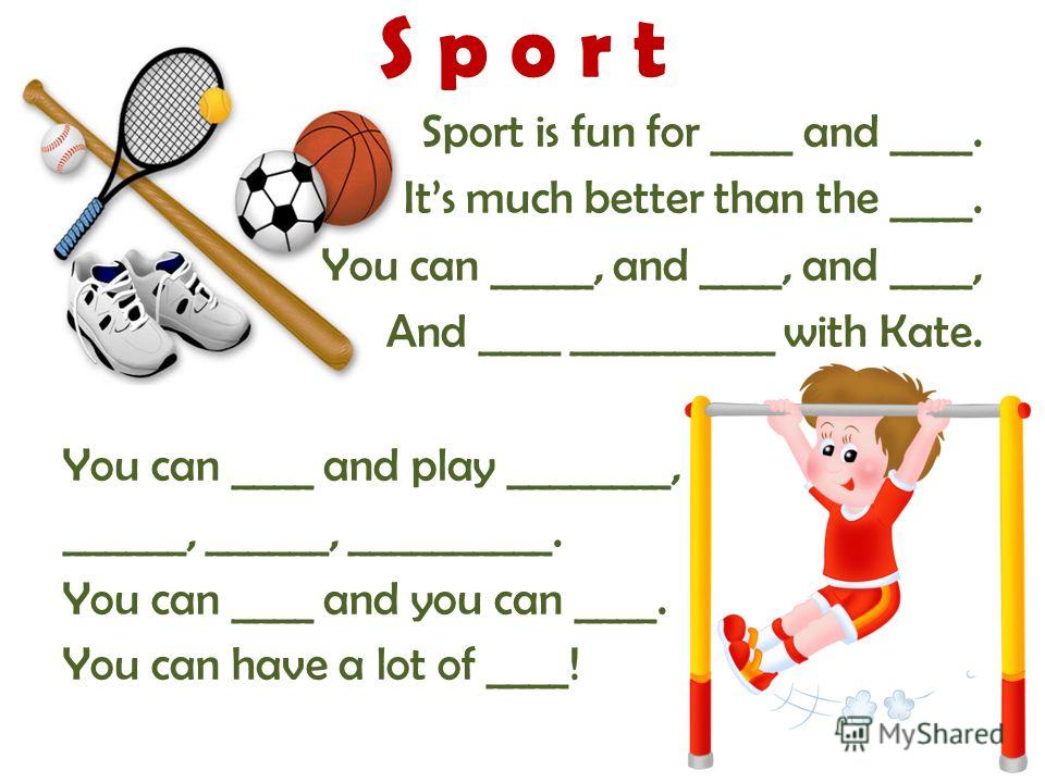 Sport is fun for ____ and ____. Its much better than the ____. You can _____, and ____, and ____, And ____ __________ with Kate. You can ____ and play ________, ______, ______, __________. You can ____ and you can ____. You can have a lot of ____! S