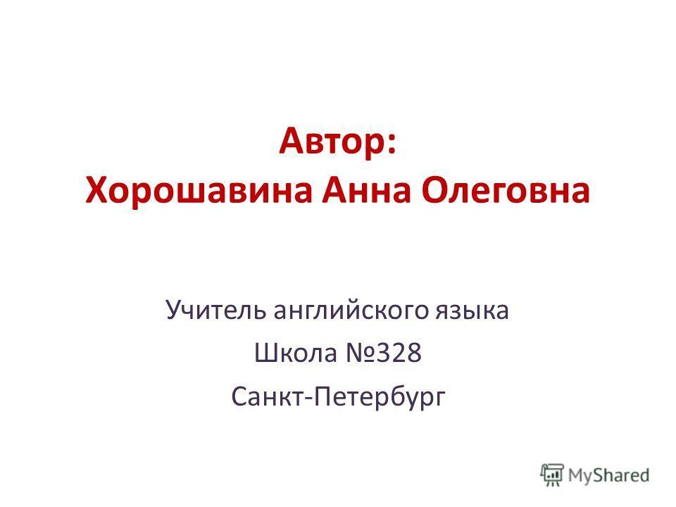 Автор: Хорошавина Анна Олеговна Учитель английского языка Школа 328 Санкт-Петербург