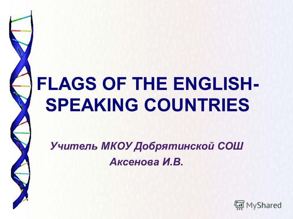 FLAGS OF THE ENGLISH- SPEAKING COUNTRIES Учитель МКОУ Добрятинской СОШ Аксенова И.В.