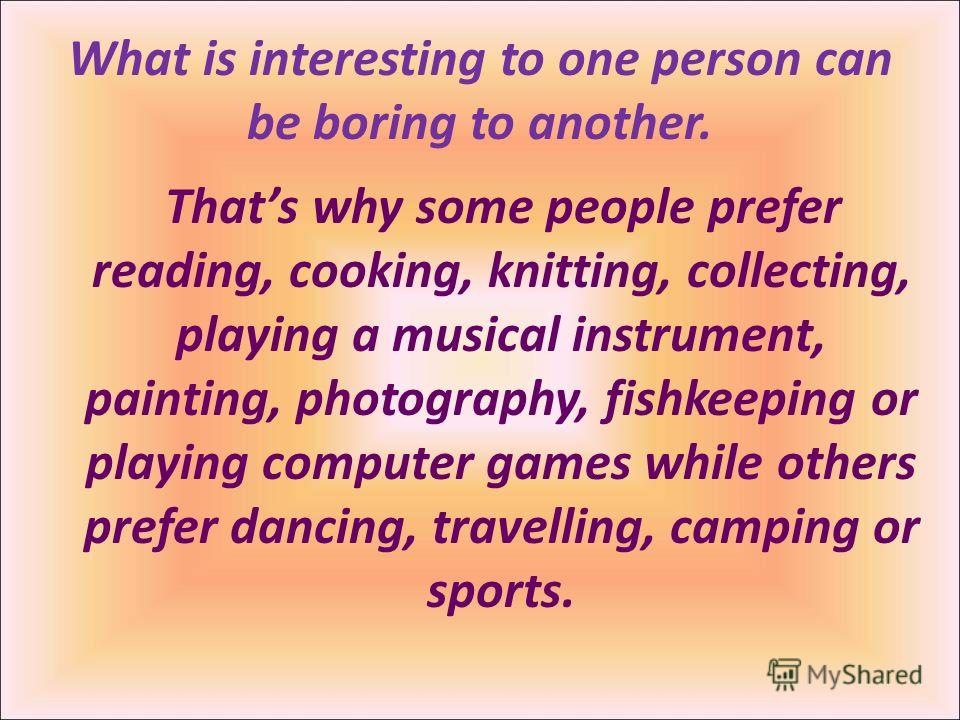 Thats why some people prefer reading, cooking, knitting, collecting, playing a musical instrument, painting, photography, fishkeeping or playing computer games while others prefer dancing, travelling, camping or sports. What is interesting to one per