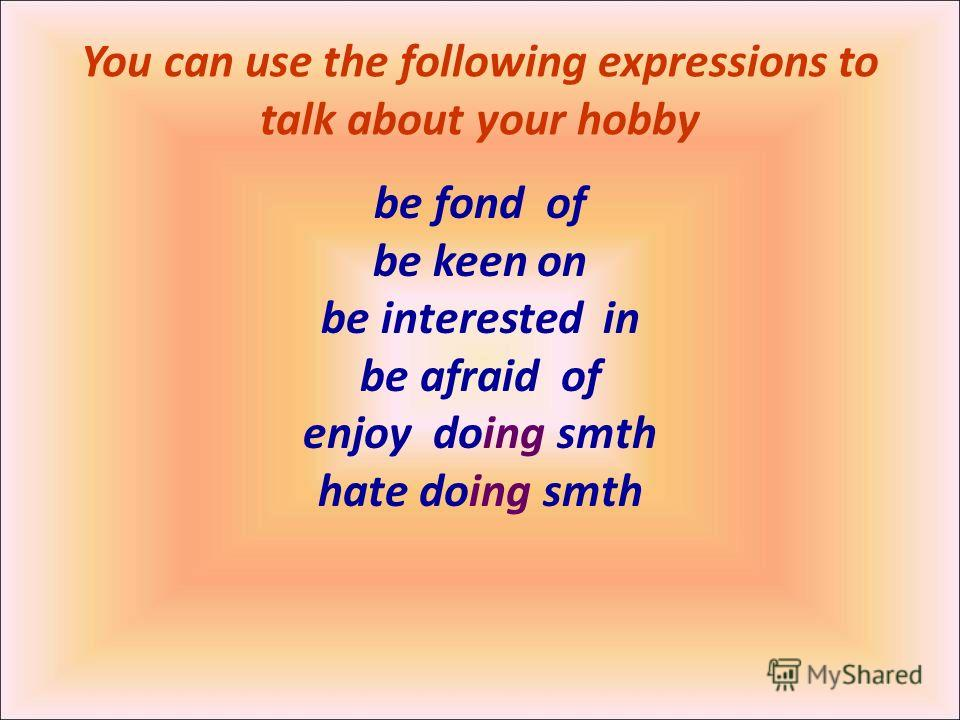 You can use the following expressions to talk about your hobby be fond of be keen on be interested in be afraid of enjoy doing smth hate doing smth