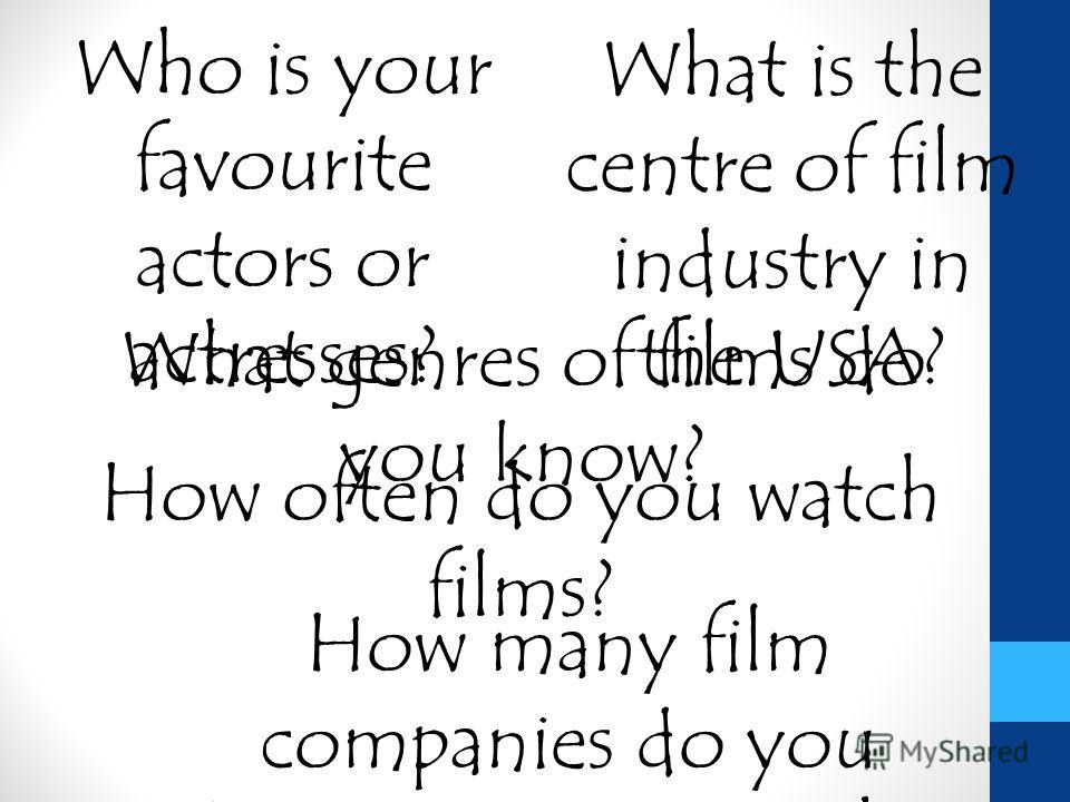 What genres of films do you know? How many film companies do you know in Russia, in the USA? How often do you watch films? Who is your favourite actors or actresses? What is the centre of film industry in the USA?