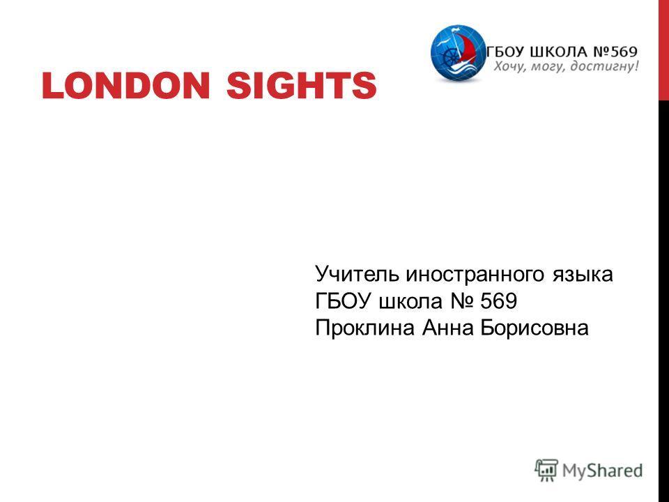 LONDON SIGHTS Учитель иностранного языка ГБОУ школа 569 Проклина Анна Борисовна