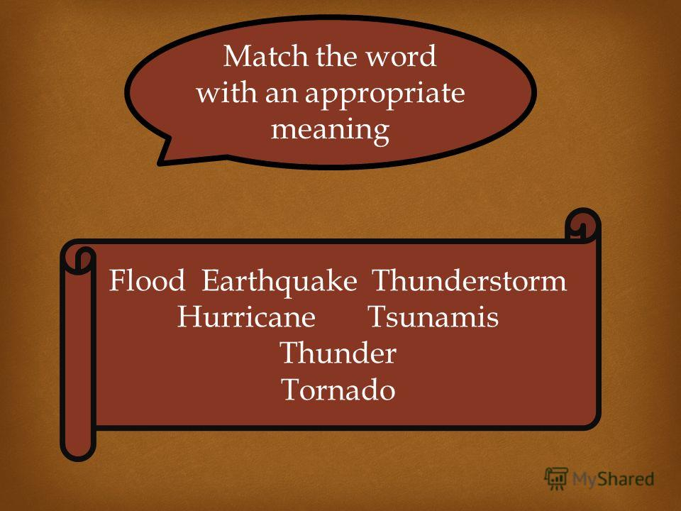 Match the word with an appropriate meaning Flood Earthquake Thunderstorm Hurricane Tsunamis Thunder Tornado