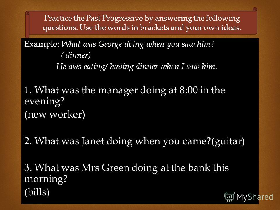 Example: What was George doing when you saw him? ( dinner) He was eating/ having dinner when I saw him. 1. What was the manager doing at 8:00 in the evening? (new worker) 2. What was Janet doing when you came?(guitar) 3. What was Mrs Green doing at t