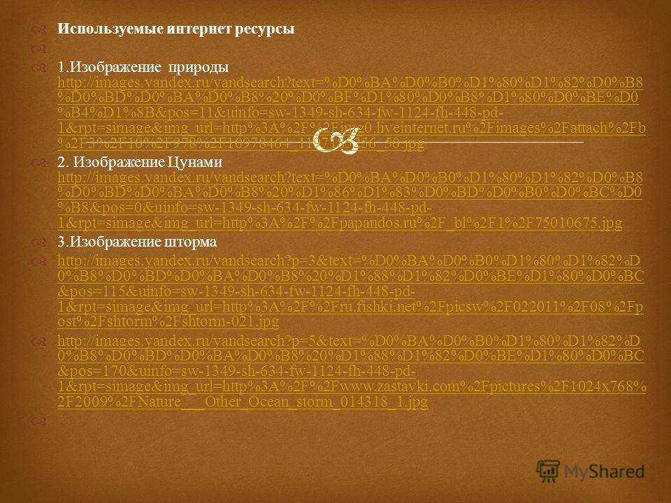 Используемые интернет ресурсы 1. Изображение природы http://images.yandex.ru/yandsearch?text=%D0%BA%D0%B0%D1%80%D1%82%D0%B8 %D0%BD%D0%BA%D0%B8%20%D0%BF%D1%80%D0%B8%D1%80%D0%BE%D0 %B4%D1%8B&pos=11&uinfo=sw-1349-sh-634-fw-1124-fh-448-pd- 1&rpt=simage&i