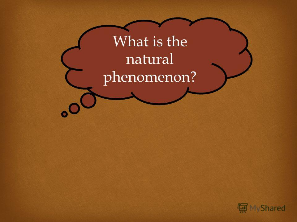 What is the natural phenomenon?