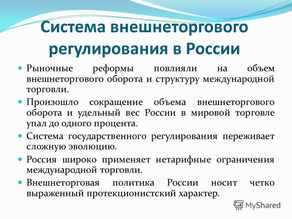 Система внешнеторгового регулирования в России Рыночные реформы повлияли на объем внешнеторгового оборота и структуру международной торговли. Произошло сокращение объема внешнеторгового оборота и удельный вес России в мировой торговле упал до одно