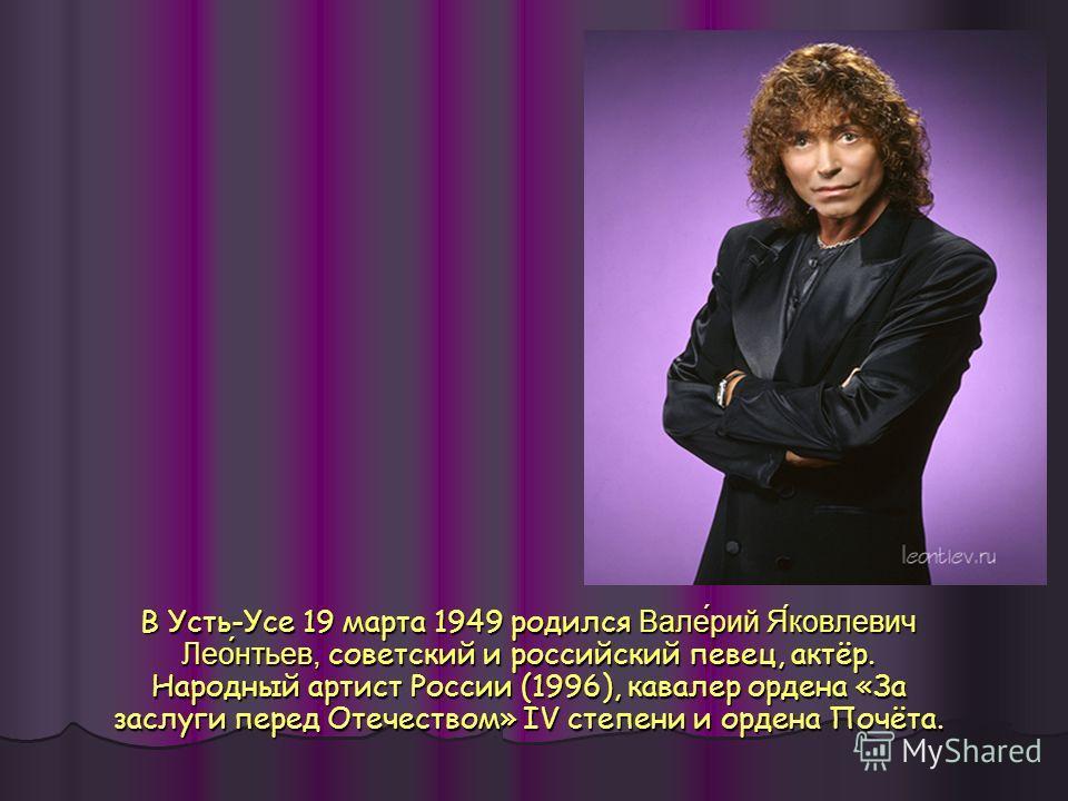 В Усть-Усе 19 марта 1949 родился Валерий Яковлевич Леонтьев, советский и российский певец, актёр. Народный артист России (1996), кавалер ордена «За заслуги перед Отечеством» IV степени и ордена Почёта.