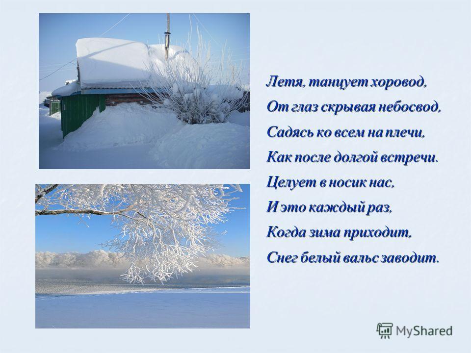 Летя, танцует хоровод, От глаз скрывая небосвод, Садясь ко всем на плечи, Как после долгой встречи. Целует в носик нас, И это каждый раз, Когда зима приходит, Снег белый вальс заводит.
