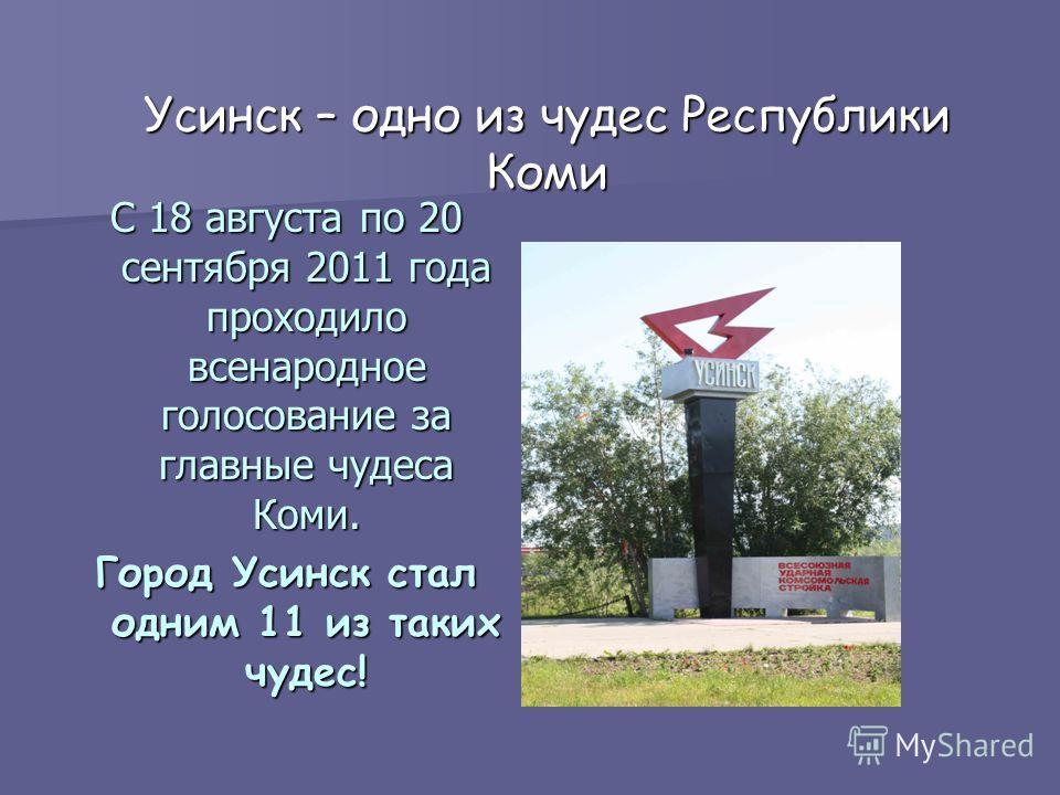 Усинск – одно из чудес Республики Коми С 18 августа по 20 сентября 2011 года проходило всенародное голосование за главные чудеса Коми. Город Усинск стал одним 11 из таких чудес!