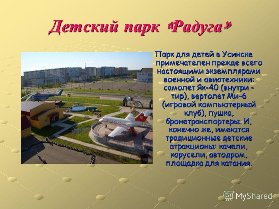 Детский парк « Радуга » Парк для детей в Усинске примечателен прежде всего настоящими экземплярами военной и авиатехники: самолет Як-40 (внутри - тир), вертолет Ми-6 (игровой компьютерный клуб), пушка, бронетранспортеры. И, конечно же, имеются традиц