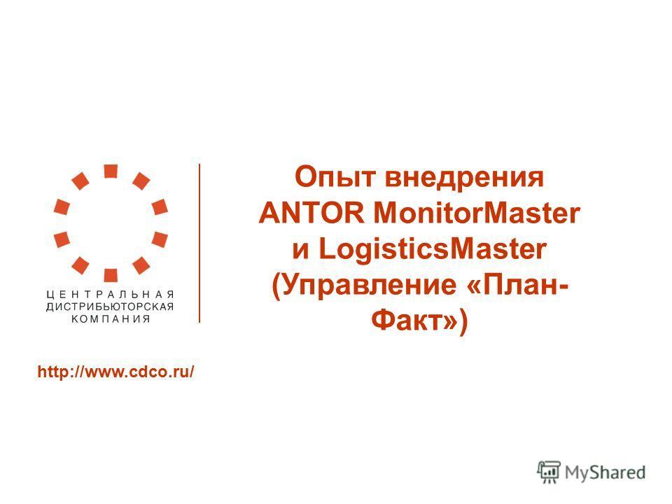 Опыт внедрения ANTOR MonitorMaster и LogisticsMaster (Управление «План- Факт») http://www.cdco.ru/