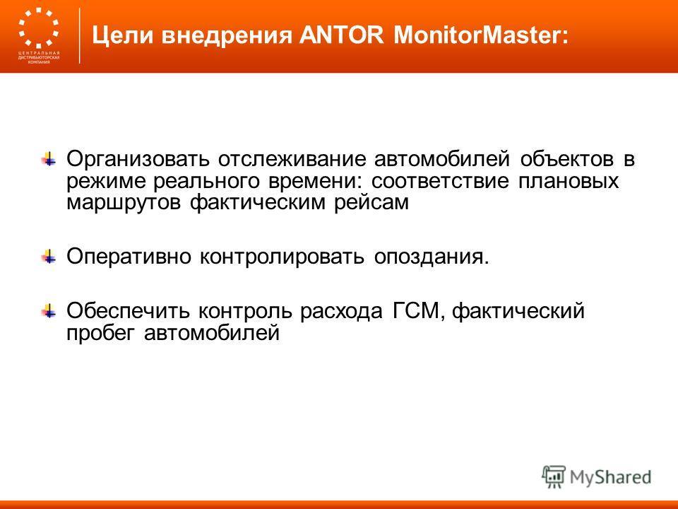 Цели внедрения ANTOR MonitorMaster: Организовать отслеживание автомобилей объектов в режиме реального времени: соответствие плановых маршрутов фактическим рейсам Оперативно контролировать опоздания. Обеспечить контроль расхода ГСМ, фактический пробег