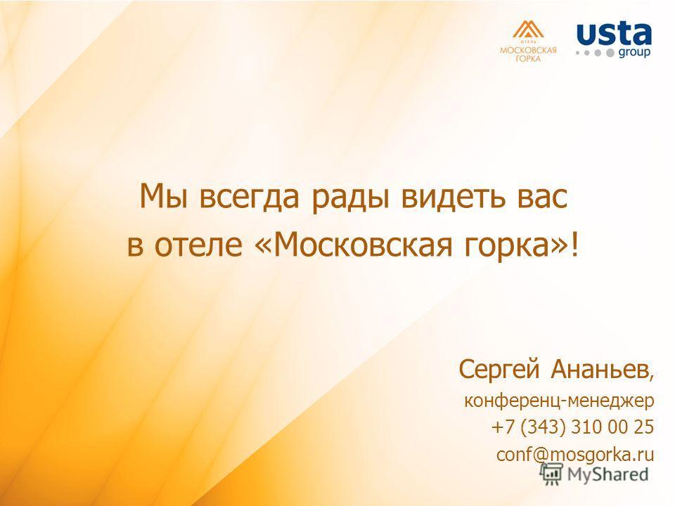 Мы всегда рады видеть вас в отеле «Московская горка»! Сергей Ананьев, конференц-менеджер +7 (343) 310 00 25 conf@mosgorka.ru