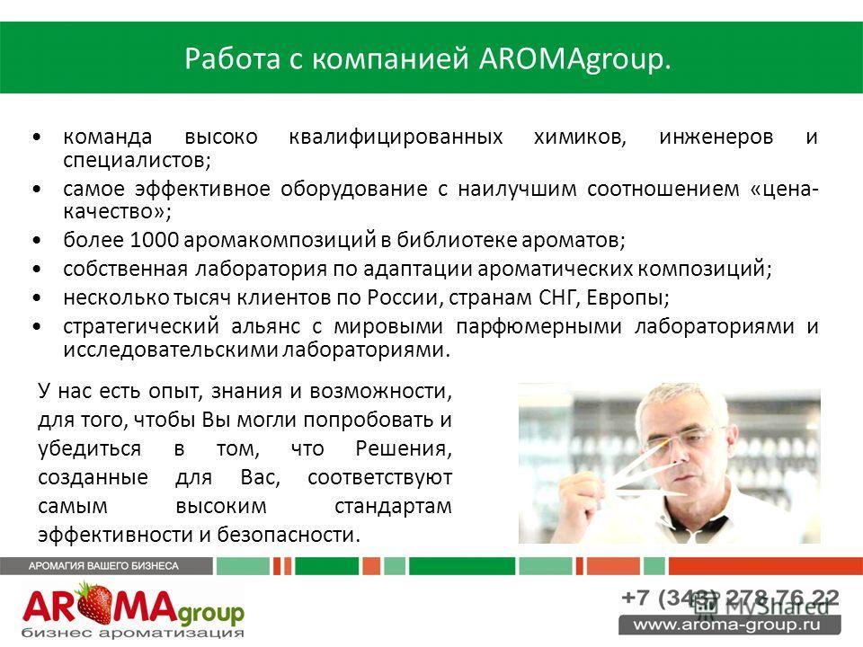 Работа с компанией AROMAgroup. команда высоко квалифицированных химиков, инженеров и специалистов; самое эффективное оборудование с наилучшим соотношением «цена- качество»; более 1000 аромакомпозиций в библиотеке ароматов; собственная лаборатория по