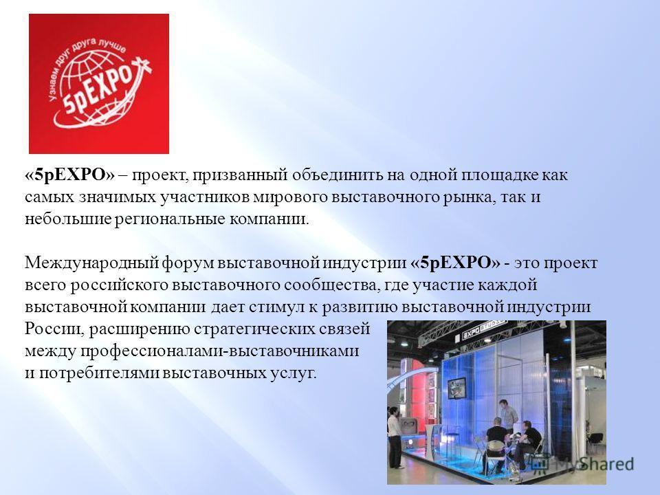 «5pEXPO» – проект, призванный объединить на одной площадке как самых значимых участников мирового выставочного рынка, так и небольшие региональные компании. Международный форум выставочной индустрии «5pEXPO» - это проект всего российского выставочног