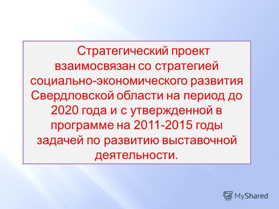 Стратегический проект взаимосвязан со стратегией социально-экономического развития Свердловской области на период до 2020 года и с утвержденной в программе на 2011-2015 годы задачей по развитию выставочной деятельности.