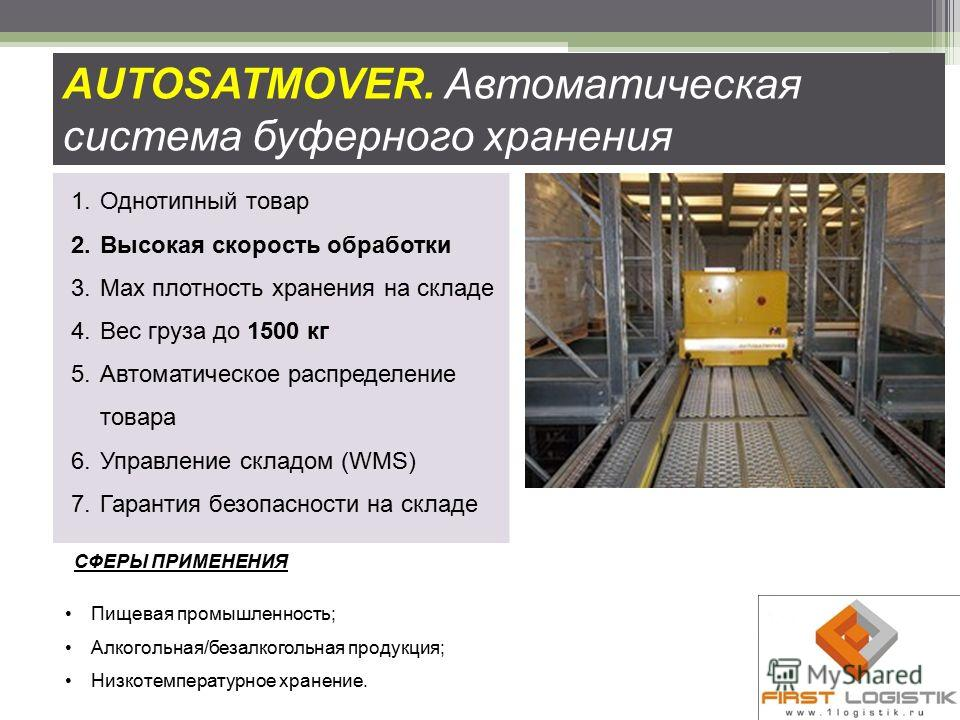 AUTOSATMOVER. Автоматическая система буферного хранения 1.Однотипный товар 2.Высокая скорость обработки 3.Мах плотность хранения на складе 4.Вес груза до 1500 кг 5.Автоматическое распределение товара 6.Управление складом (WMS) 7.Гарантия безопасности