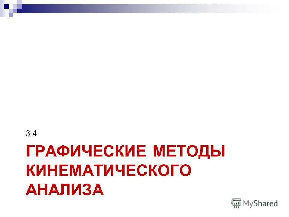 ГРАФИЧЕСКИЕ МЕТОДЫ КИНЕМАТИЧЕСКОГО АНАЛИЗА 3.4