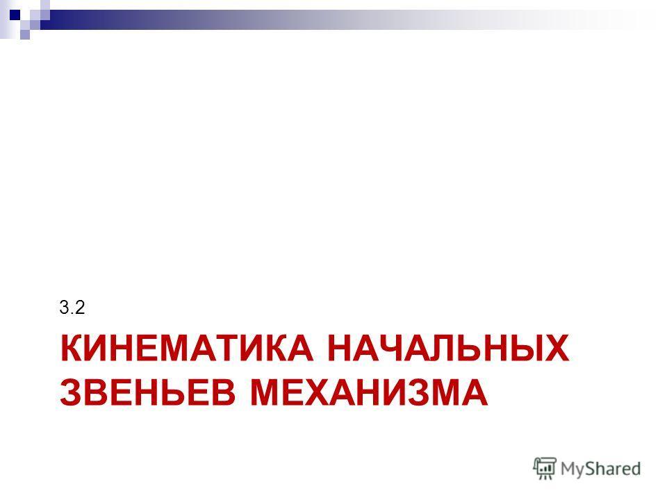 КИНЕМАТИКА НАЧАЛЬНЫХ ЗВЕНЬЕВ МЕХАНИЗМА 3.2