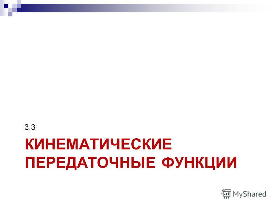 КИНЕМАТИЧЕСКИЕ ПЕРЕДАТОЧНЫЕ ФУНКЦИИ 3.3