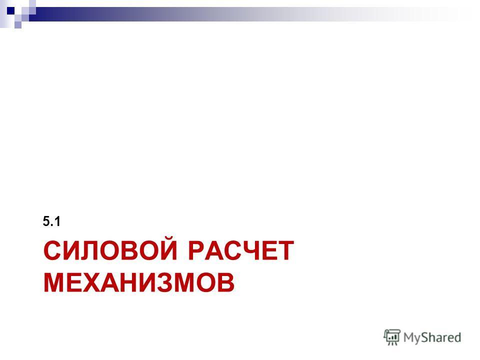 СИЛОВОЙ РАСЧЕТ МЕХАНИЗМОВ 5.1