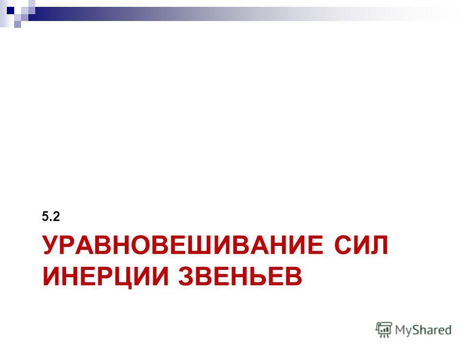 УРАВНОВЕШИВАНИЕ СИЛ ИНЕРЦИИ ЗВЕНЬЕВ 5.2