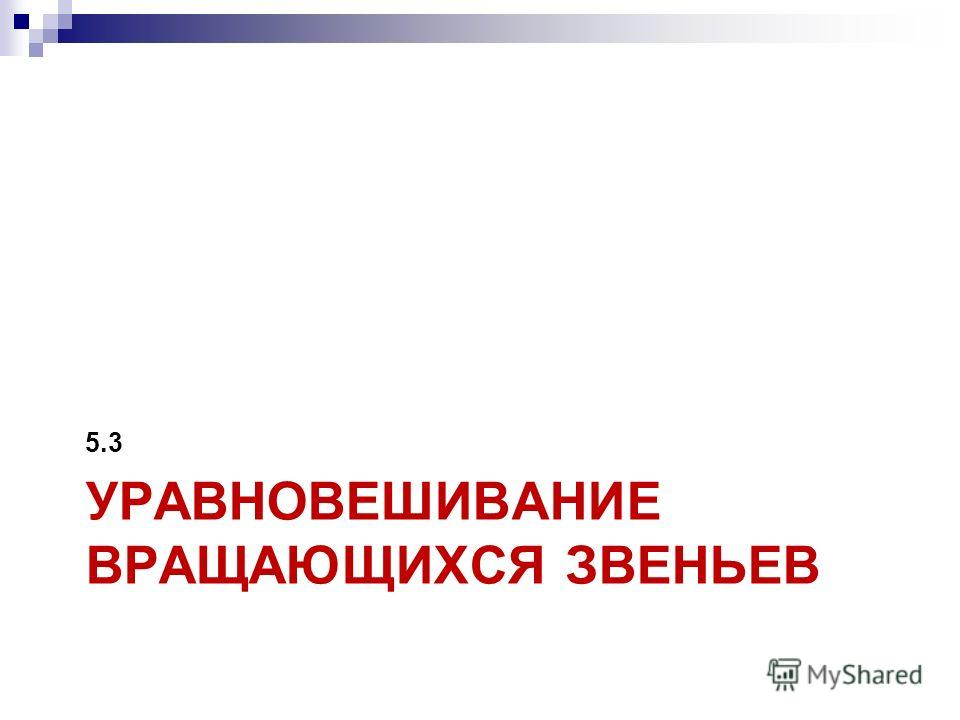 УРАВНОВЕШИВАНИЕ ВРАЩАЮЩИХСЯ ЗВЕНЬЕВ 5.3