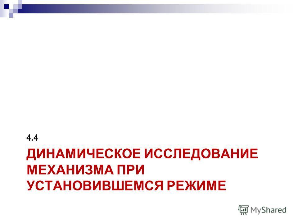 ДИНАМИЧЕСКОЕ ИССЛЕДОВАНИЕ МЕХАНИЗМА ПРИ УСТАНОВИВШЕМСЯ РЕЖИМЕ 4.4