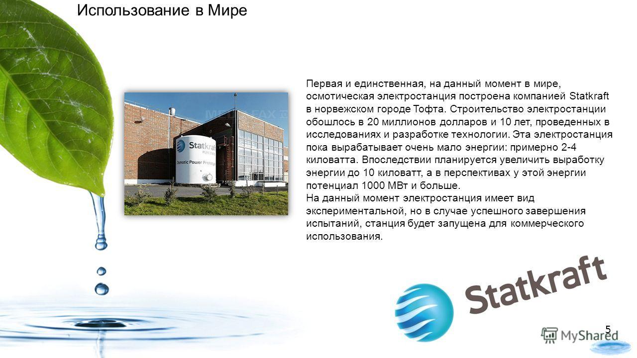 Первая и единственная, на данный момент в мире, осмотическая электростанция построена компанией Statkraft в норвежском городе Тофта. Строительство электростанции обошлось в 20 миллионов долларов и 10 лет, проведенных в исследованиях и разработке техн