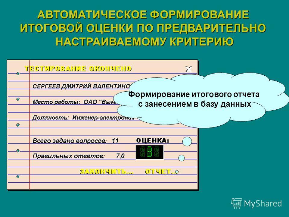 АВТОМАТИЧЕСКОЕ ФОРМИРОВАНИЕ ИТОГОВОЙ ОЦЕНКИ ПО ПРЕДВАРИТЕЛЬНО НАСТРАИВАЕМОМУ КРИТЕРИЮ Формирование итогового отчета с занесением в базу данных