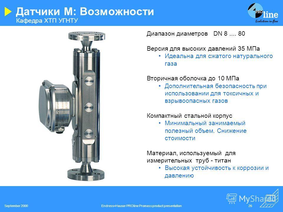 Кафедра ХТП УГНТУ September 2000Endress+Hauser PROline Promass product presentation25 Датчики F: Возможности Измерение массы, плотности, объема и температуры 0,1…0,15% точность измерения массы, 0,01г/см 3 точность измерения плотности Быстрая настройк