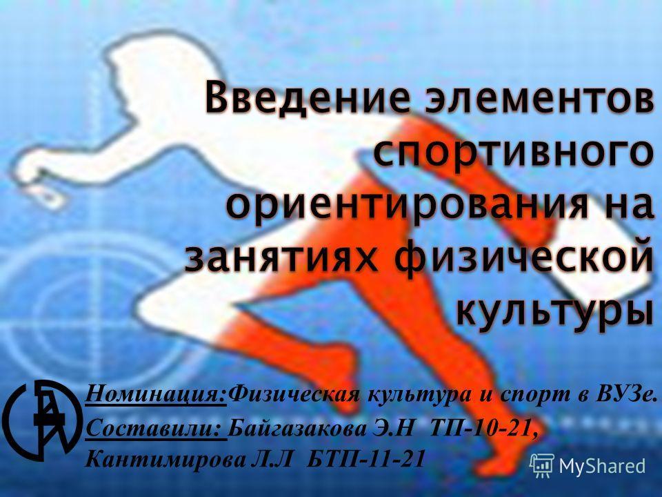 Номинация:Физическая культура и спорт в ВУЗе. Составили: Байгазакова Э.Н ТП-10-21, Кантимирова Л.Л БТП-11-21