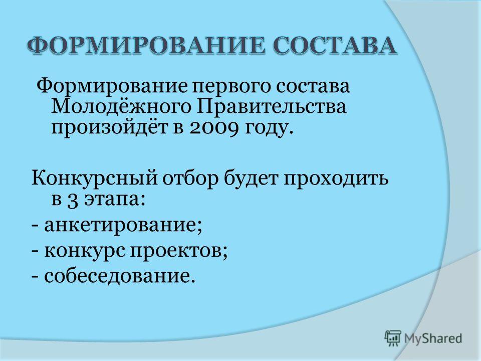 Формирование первого состава Молодёжного Правительства произойдёт в 2009 году. Конкурсный отбор будет проходить в 3 этапа: - анкетирование; - конкурс проектов; - собеседование.