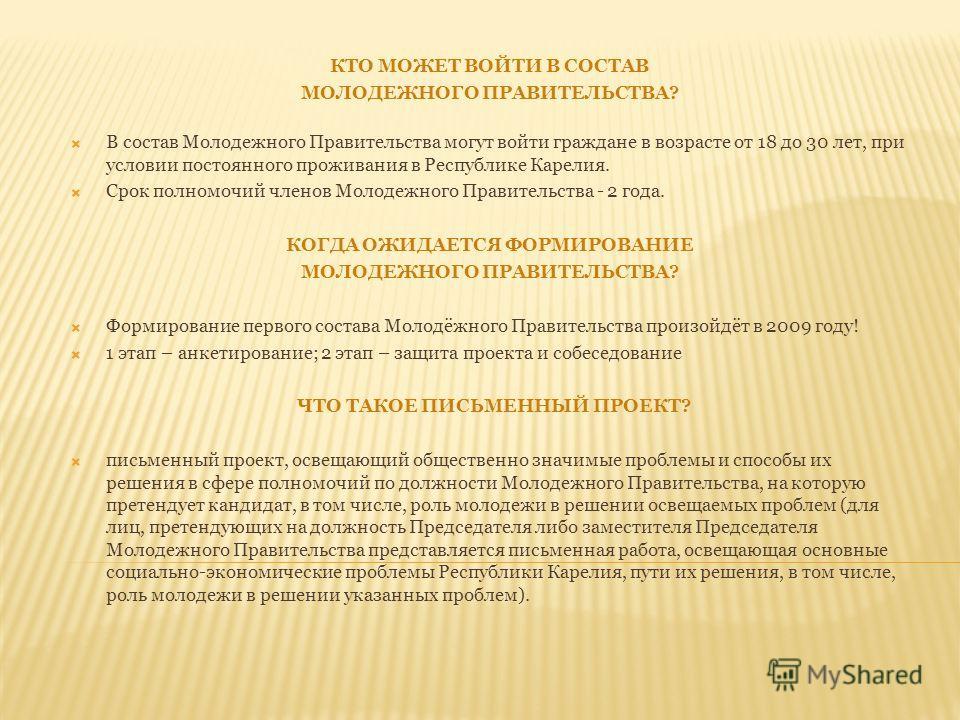 КТО МОЖЕТ ВОЙТИ В СОСТАВ МОЛОДЕЖНОГО ПРАВИТЕЛЬСТВА? В состав Молодежного Правительства могут войти граждане в возрасте от 18 до 30 лет, при условии постоянного проживания в Республике Карелия. Срок полномочий членов Молодежного Правительства - 2 года