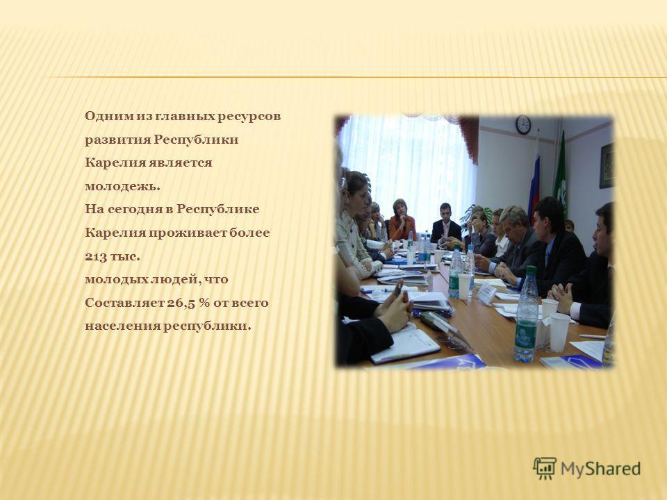 Одним из главных ресурсов развития Республики Карелия является молодежь. На сегодня в Республике Карелия проживает более 213 тыс. молодых людей, что Составляет 26,5 % от всего населения республики.