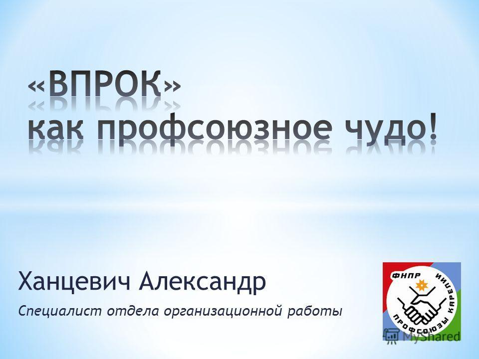 Ханцевич Александр Специалист отдела организационной работы