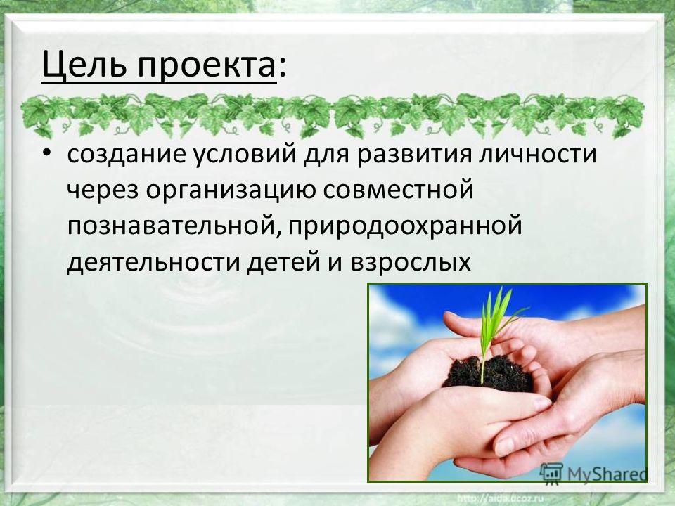 Цель проекта: создание условий для развития личности через организацию совместной познавательной, природоохранной деятельности детей и взрослых