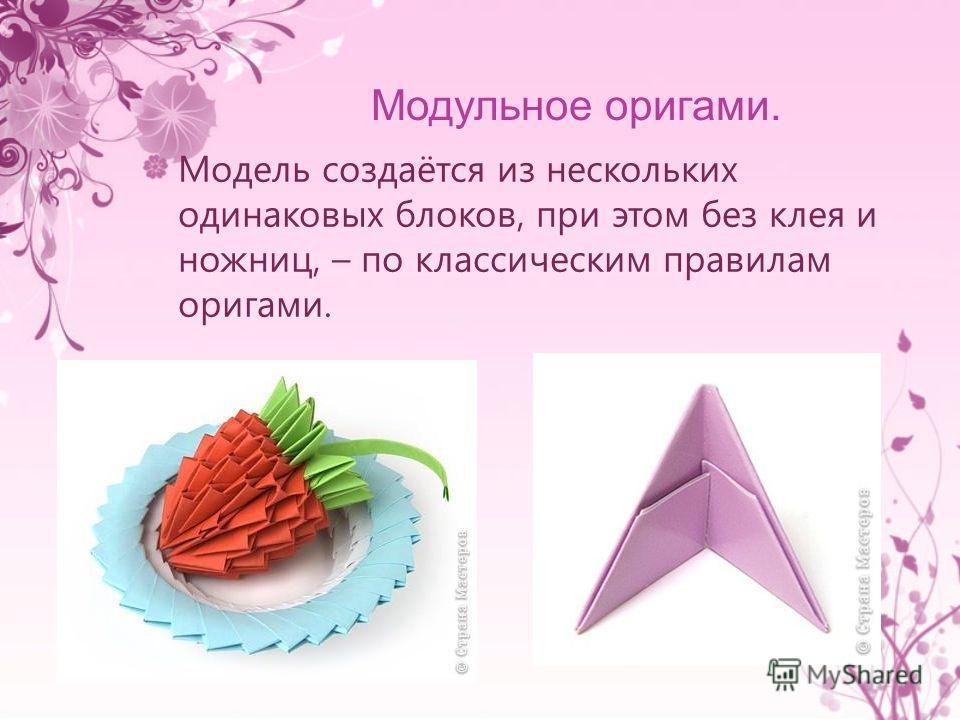 Модель создаётся из нескольких одинаковых блоков, при этом без клея и ножниц, – по классическим правилам оригами.