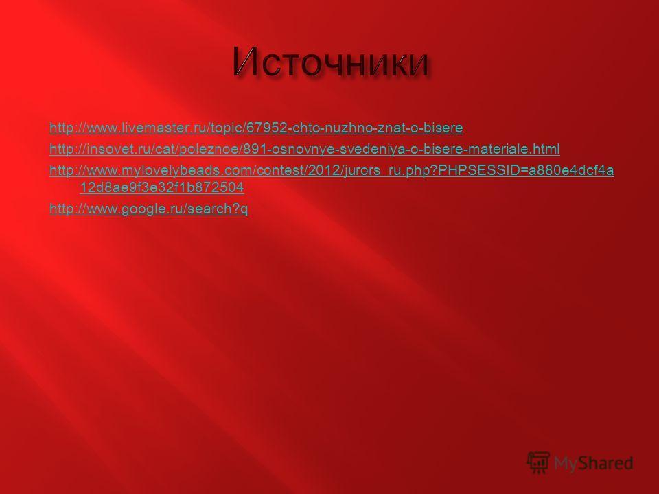 http://www.livemaster.ru/topic/67952-chto-nuzhno-znat-o-bisere http://insovet.ru/cat/poleznoe/891-osnovnye-svedeniya-o-bisere-materiale.html http://www.mylovelybeads.com/contest/2012/jurors_ru.php?PHPSESSID=a880e4dcf4a 12d8ae9f3e32f1b872504 http://ww