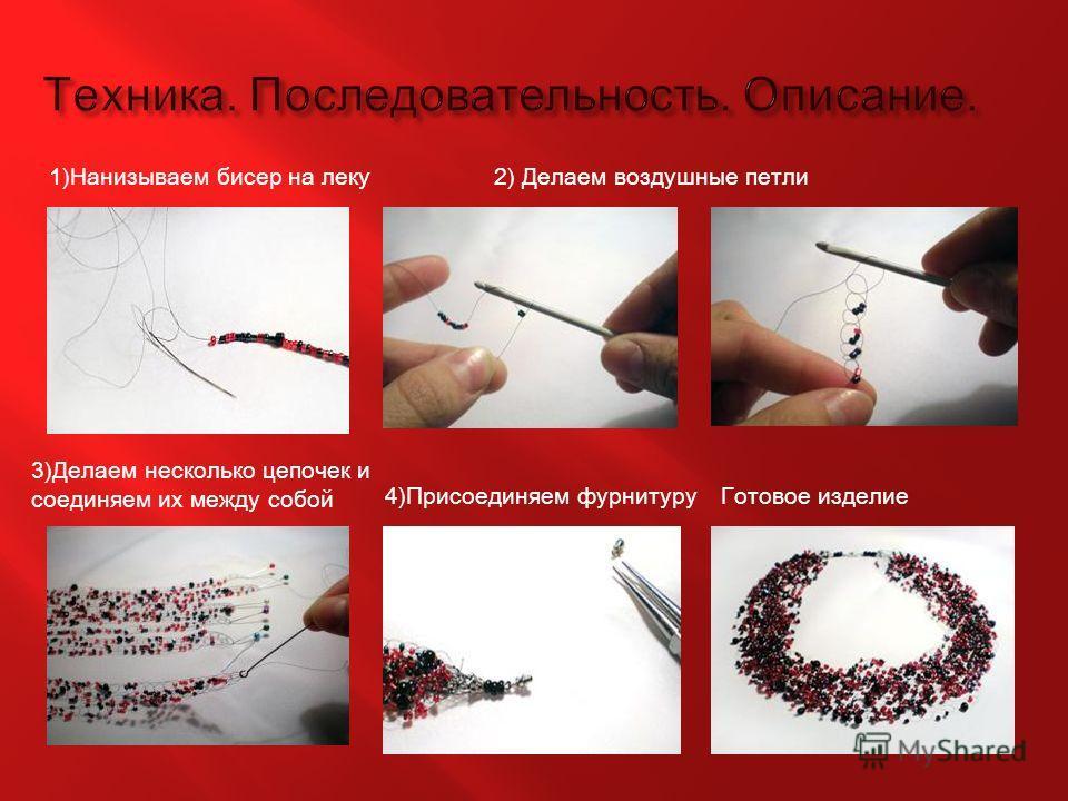 1)Нанизываем бисер на леку2) Делаем воздушные петли 3)Делаем несколько цепочек и соединяем их между собой 4)Присоединяем фурнитуруГотовое изделие