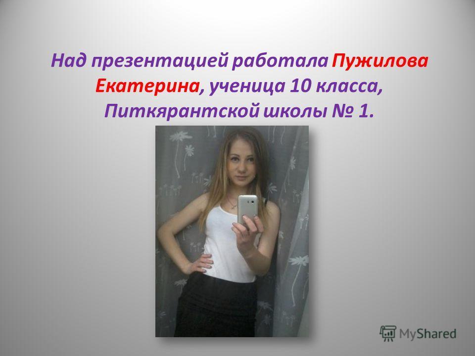 Над презентацией работала Пужилова Екатерина, ученица 10 класса, Питкярантской школы 1.