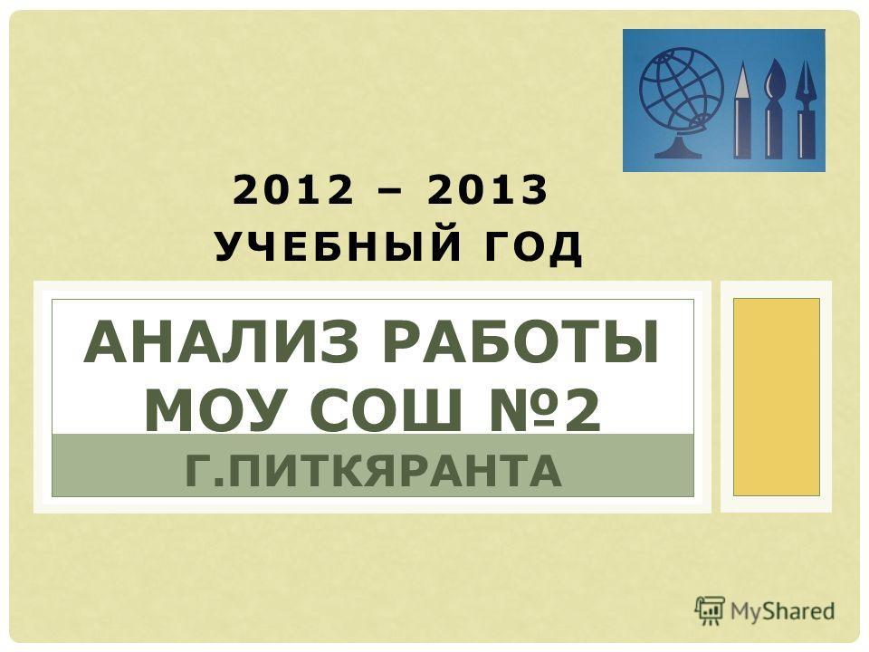 2012 – 2013 УЧЕБНЫЙ ГОД АНАЛИЗ РАБОТЫ МОУ СОШ 2 Г.ПИТКЯРАНТА