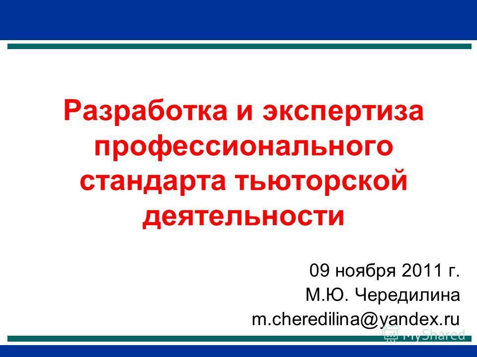 Разработка и экспертиза профессионального стандарта тьюторской деятельности 09 ноября 2011 г. М.Ю. Чередилина m.cheredilina@yandex.ru