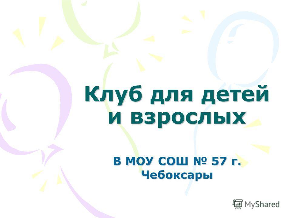Клуб для детей и взрослых В МОУ СОШ 57 г. Чебоксары