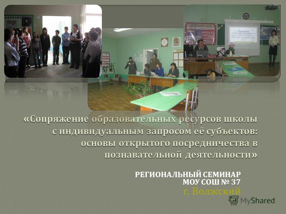 РЕГИОНАЛЬНЫЙ СЕМИНАР МОУ СОШ 37 г. Волжский